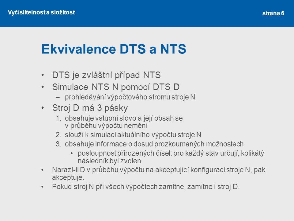 Vyčíslitelnost a složitost Ekvivalence DTS a NTS DTS je zvláštní případ NTS Simulace NTS N pomocí DTS D –prohledávání výpočtového stromu stroje N Stroj D má 3 pásky 1.obsahuje vstupní slovo a její obsah se v průběhu výpočtu nemění 2.slouží k simulaci aktuálního výpočtu stroje N 3.obsahuje informace o dosud prozkoumaných možnostech posloupnost přirozených čísel; pro každý stav určují, kolikátý následník byl zvolen Narazí-li D v průběhu výpočtu na akceptující konfiguraci stroje N, pak akceptuje.
