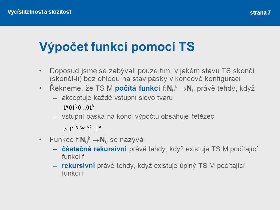 Vyčíslitelnost a složitost Výpočet funkcí pomocí TS Doposud jsme se zabývali pouze tím, v jakém stavu TS skončí (skončí-li) bez ohledu na stav pásky v