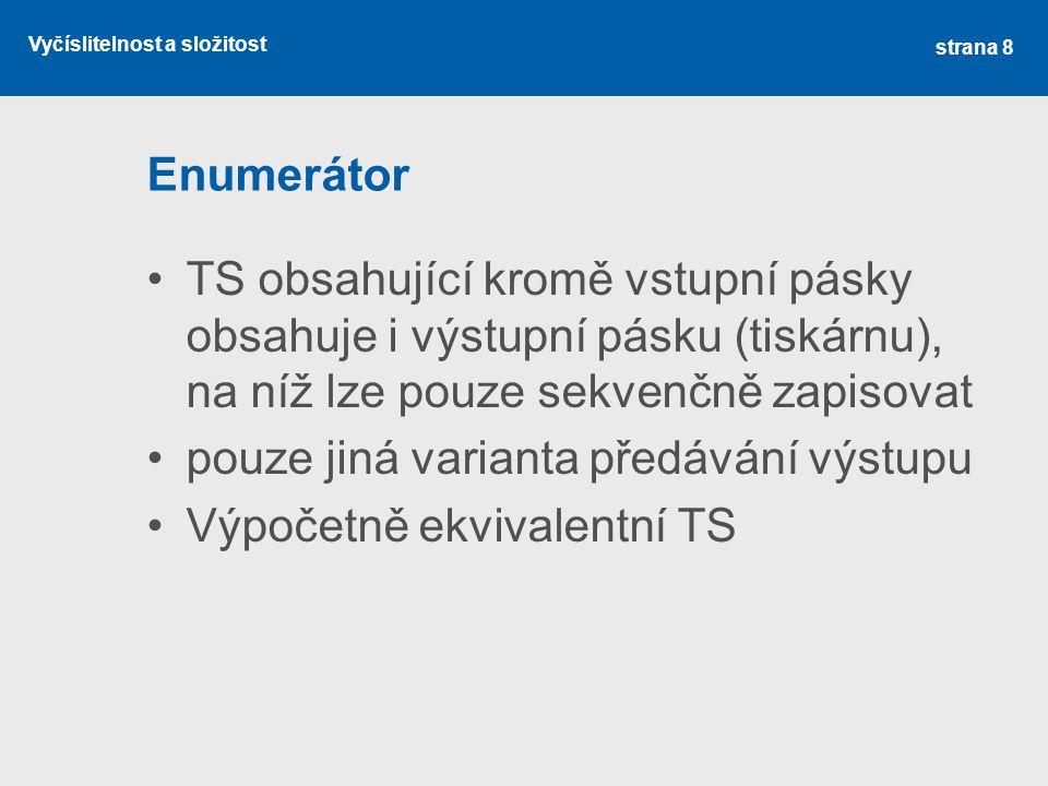 Vyčíslitelnost a složitost Enumerátor TS obsahující kromě vstupní pásky obsahuje i výstupní pásku (tiskárnu), na níž lze pouze sekvenčně zapisovat pouze jiná varianta předávání výstupu Výpočetně ekvivalentní TS strana 8