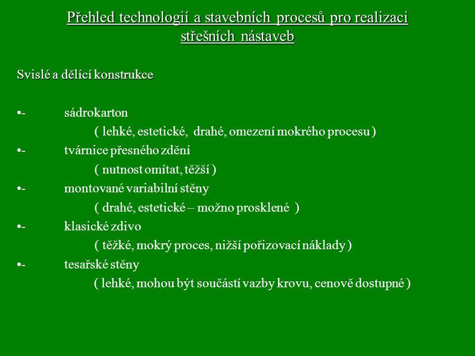 Přehled technologií a stavebních procesů pro realizaci střešních nástaveb Svislé a dělící konstrukce - sádrokarton ( lehké, estetické, drahé, omezení mokrého procesu ) - tvárnice přesného zdění ( nutnost omítat, těžší ) - montované variabilní stěny ( drahé, estetické – možno prosklené ) -klasické zdivo ( těžké, mokrý proces, nižší pořizovací náklady ) - tesařské stěny ( lehké, mohou být součástí vazby krovu, cenově dostupné )