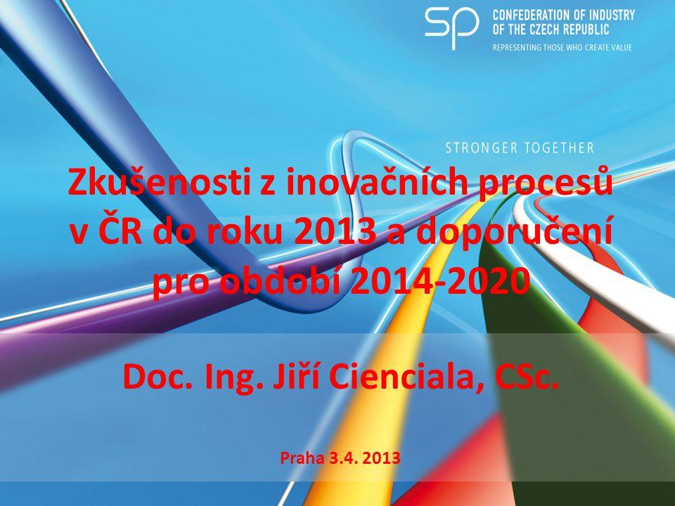 Zkušenosti z inovačních procesů v ČR do roku 2013 a doporučení pro období 2014-2020 Doc. Ing. Jiří Cienciala, CSc. Praha 3.4. 2013