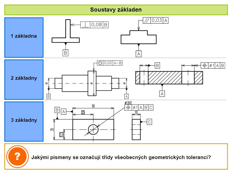Soustavy základen 1 základna Jakými písmeny se označují třídy všeobecných geometrických tolerancí? ? 2 základny 3 základny