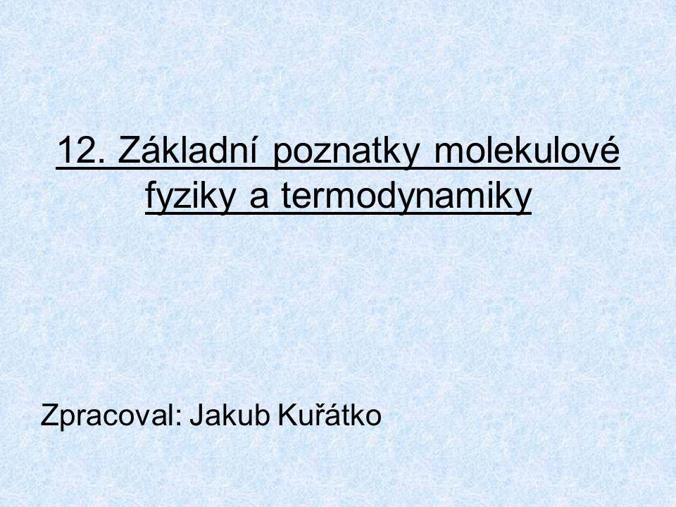 12. Základní poznatky molekulové fyziky a termodynamiky Zpracoval: Jakub Kuřátko