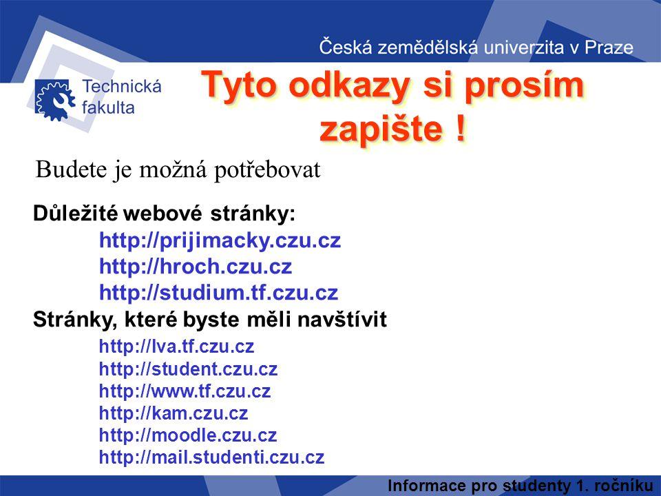 Informace pro studenty 1. ročníku Tyto odkazy si prosím zapište ! Budete je možná potřebovat Důležité webové stránky: http://prijimacky.czu.cz http://