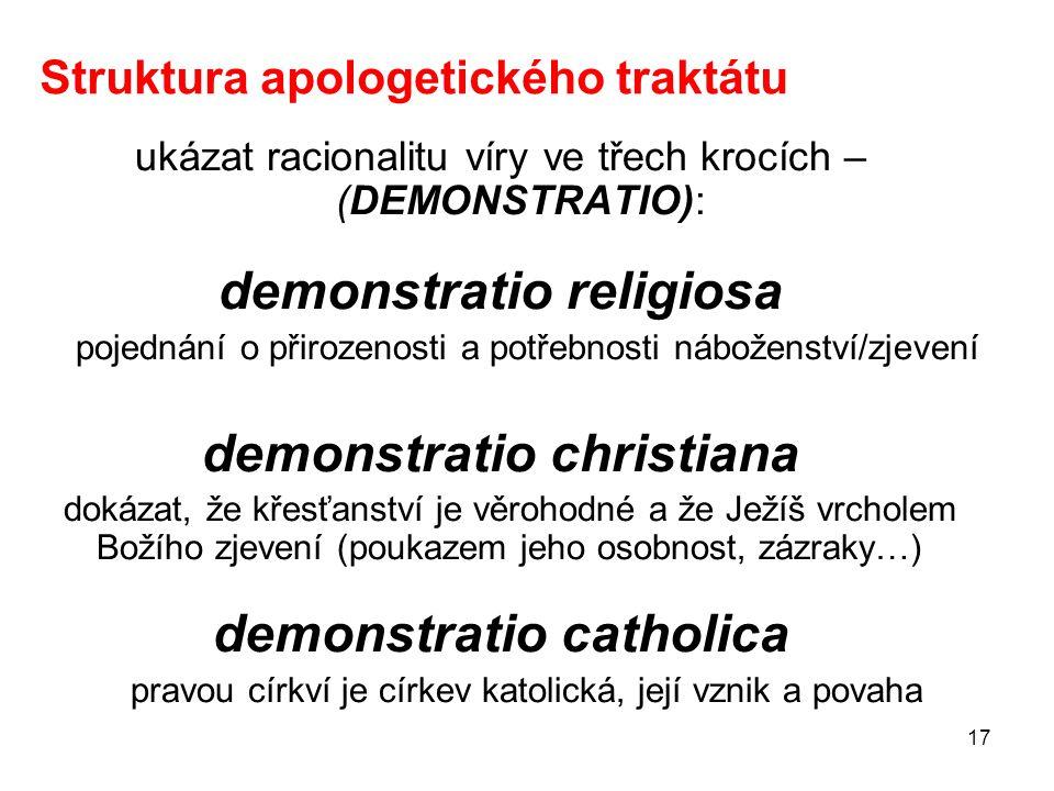17 Struktura apologetického traktátu ukázat racionalitu víry ve třech krocích – (DEMONSTRATIO): demonstratio religiosa pojednání o přirozenosti a potř