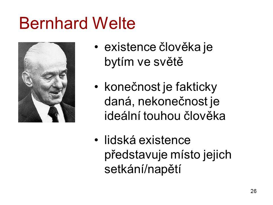 26 Bernhard Welte existence člověka je bytím ve světě konečnost je fakticky daná, nekonečnost je ideální touhou člověka lidská existence představuje m