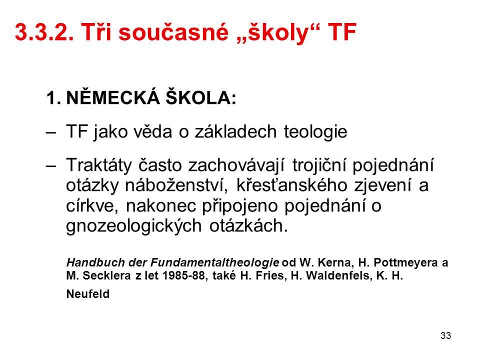 """33 3.3.2. Tři současné """"školy"""" TF 1.NĚMECKÁ ŠKOLA: –TF jako věda o základech teologie –Traktáty často zachovávají trojiční pojednání otázky náboženstv"""