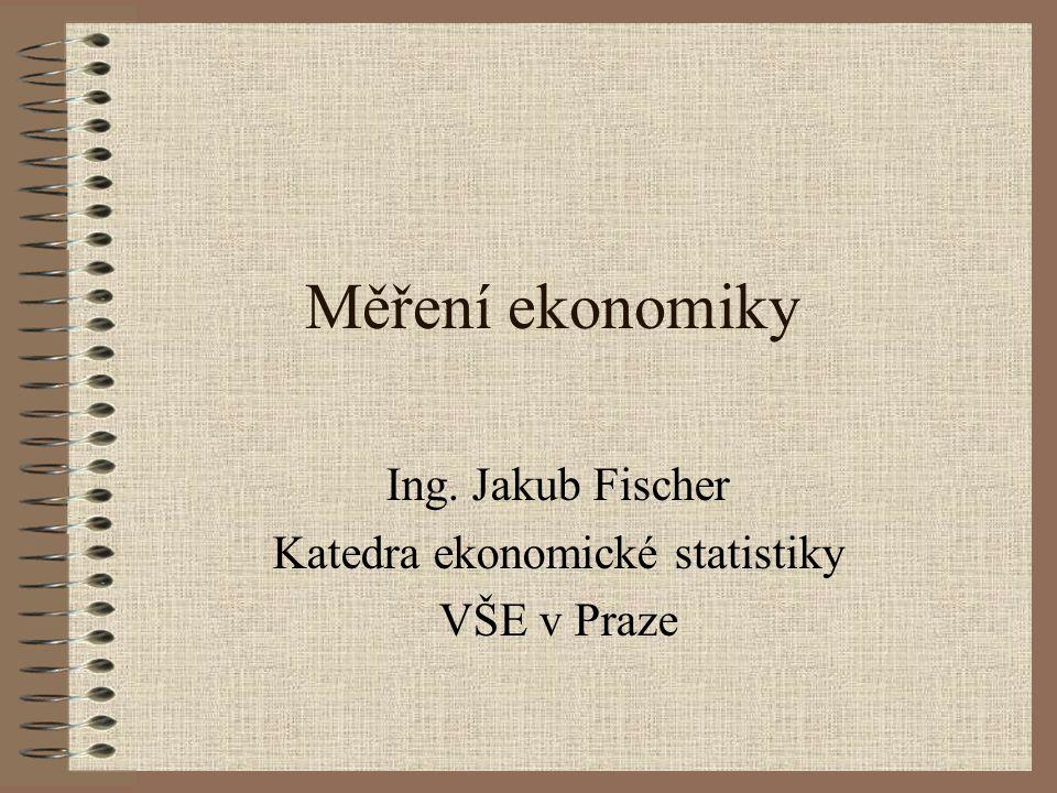 Měření ekonomiky Ing. Jakub Fischer Katedra ekonomické statistiky VŠE v Praze