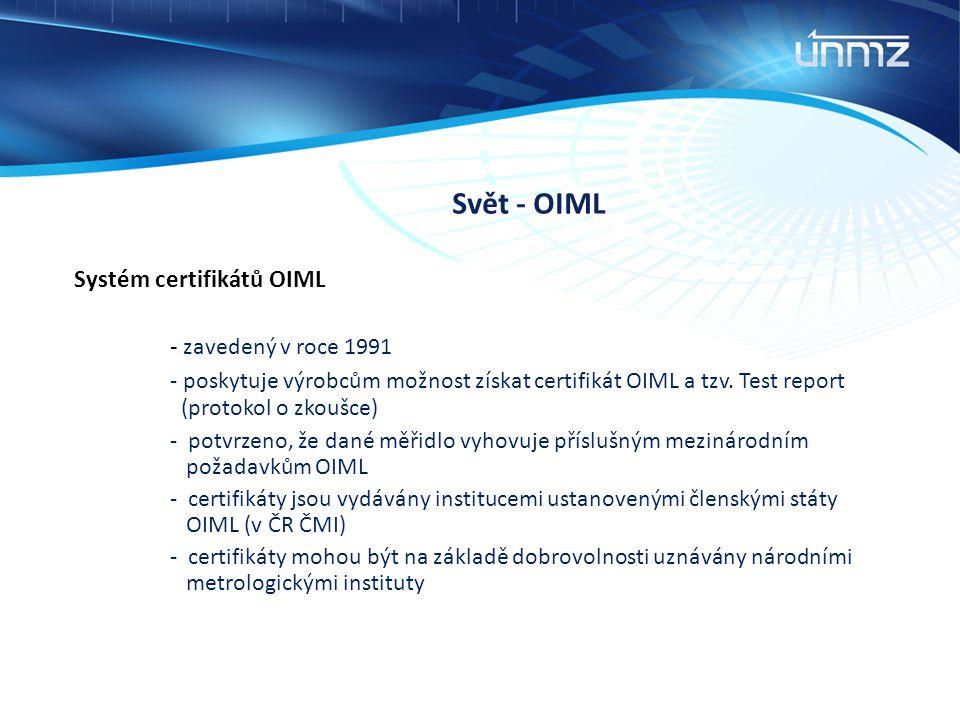 Svět - OIML Systém certifikátů OIML - zavedený v roce 1991 - poskytuje výrobcům možnost získat certifikát OIML a tzv. Test report (protokol o zkoušce)