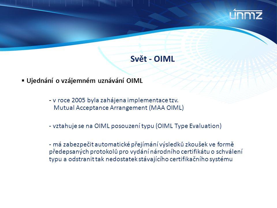 Svět - OIML  Ujednání o vzájemném uznávání OIML - v roce 2005 byla zahájena implementace tzv. Mutual Acceptance Arrangement (MAA OIML) - vztahuje se