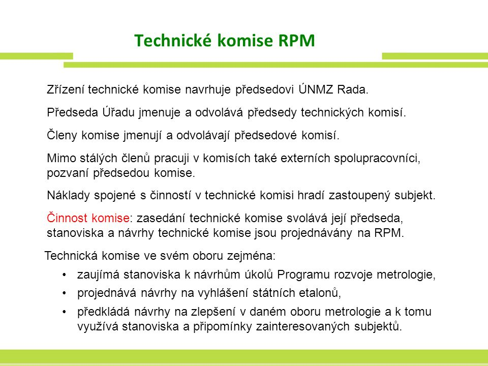 Technické komise RPM Zřízení technické komise navrhuje předsedovi ÚNMZ Rada. Předseda Úřadu jmenuje a odvolává předsedy technických komisí. Členy komi