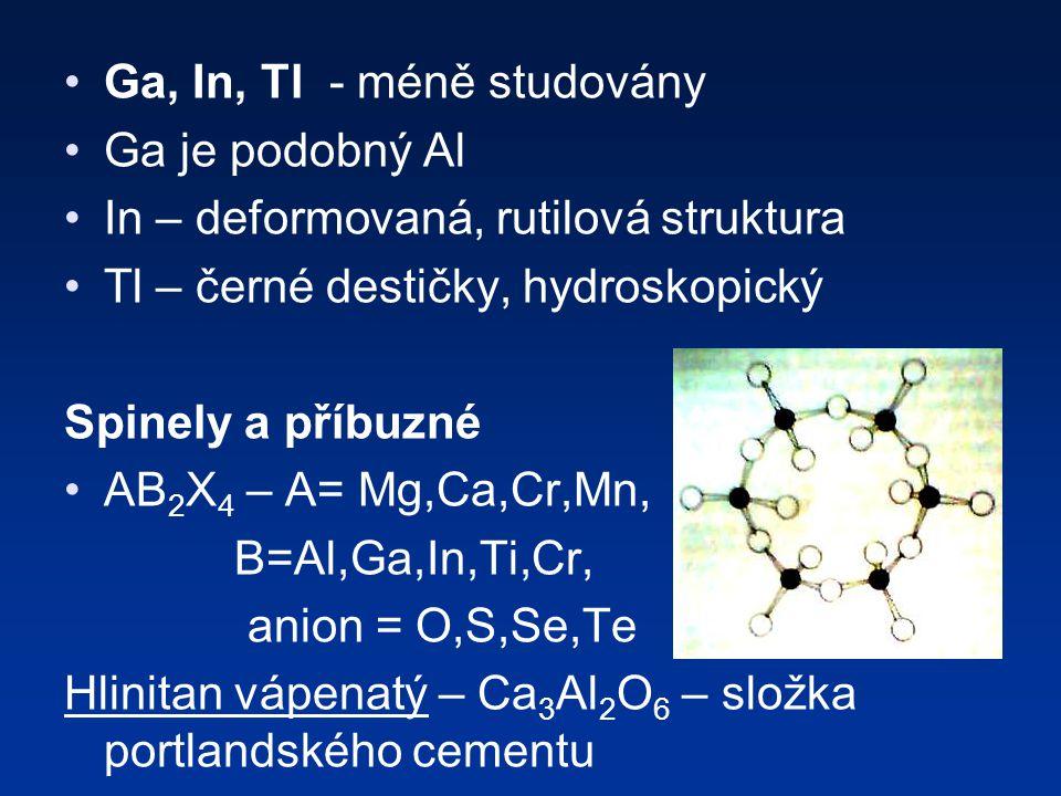 Ga, In, Tl - méně studovány Ga je podobný Al In – deformovaná, rutilová struktura Tl – černé destičky, hydroskopický Spinely a příbuzné AB 2 X 4 – A= Mg,Ca,Cr,Mn, B=Al,Ga,In,Ti,Cr, anion = O,S,Se,Te Hlinitan vápenatý – Ca 3 Al 2 O 6 – složka portlandského cementu