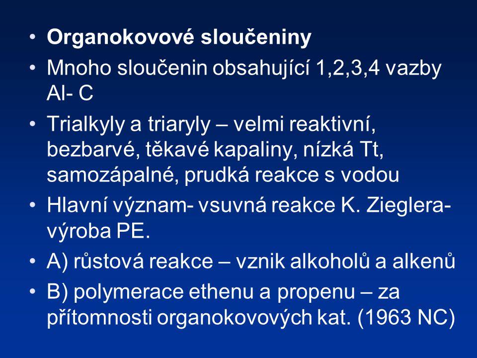 Organokovové sloučeniny Mnoho sloučenin obsahující 1,2,3,4 vazby Al- C Trialkyly a triaryly – velmi reaktivní, bezbarvé, těkavé kapaliny, nízká Tt, samozápalné, prudká reakce s vodou Hlavní význam- vsuvná reakce K.