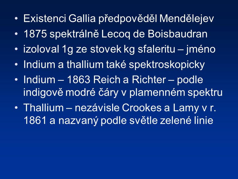 Existenci Gallia předpověděl Mendělejev 1875 spektrálně Lecoq de Boisbaudran izoloval 1g ze stovek kg sfaleritu – jméno Indium a thallium také spektroskopicky Indium – 1863 Reich a Richter – podle indigově modré čáry v plamenném spektru Thallium – nezávisle Crookes a Lamy v r.