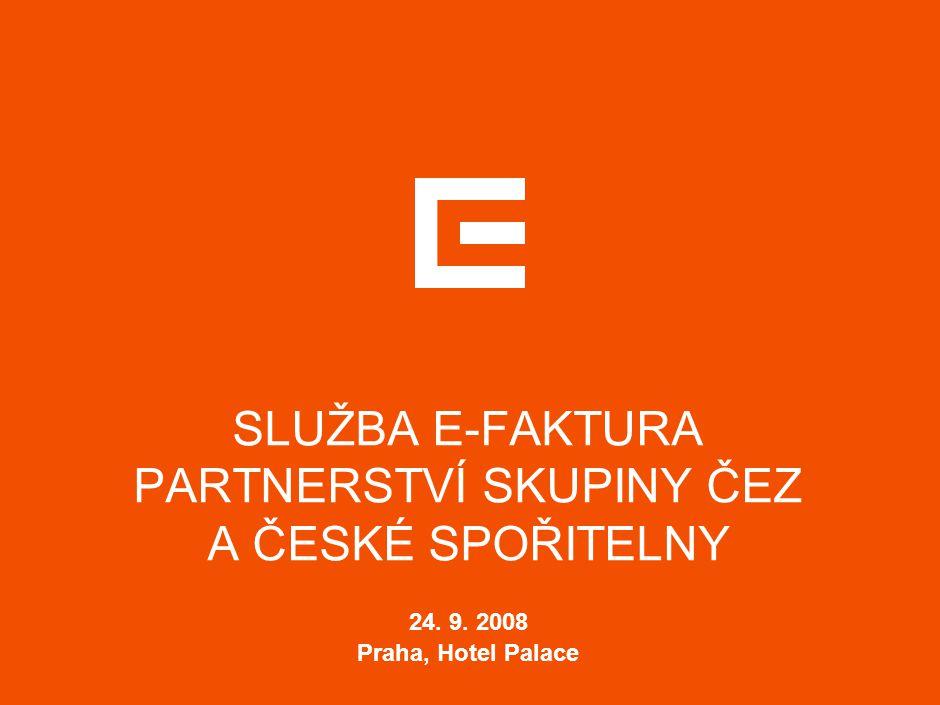 SLUŽBA E-FAKTURA PARTNERSTVÍ SKUPINY ČEZ A ČESKÉ SPOŘITELNY 24. 9. 2008 Praha, Hotel Palace