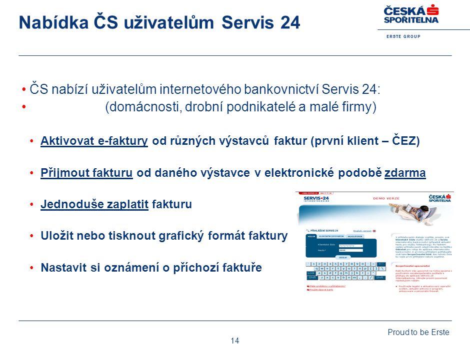 E R S T E G R O U P Proud to be Erste 14 Nabídka ČS uživatelům Servis 24 ČS nabízí uživatelům internetového bankovnictví Servis 24: (domácnosti, drobn