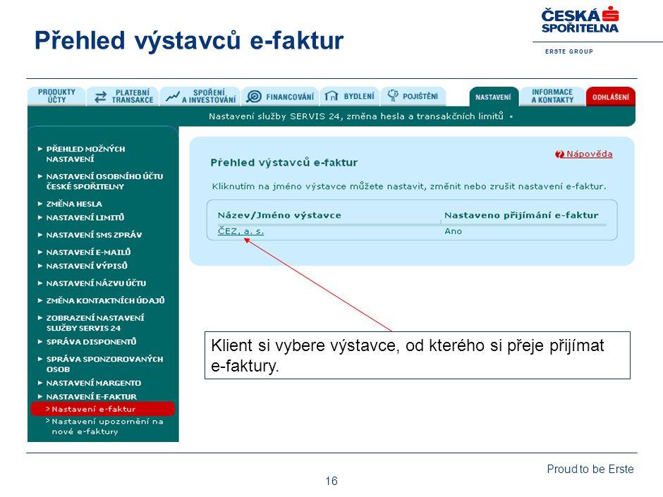 E R S T E G R O U P Proud to be Erste 16 Přehled výstavců e-faktur Klient si vybere výstavce, od kterého si přeje přijímat e-faktury.
