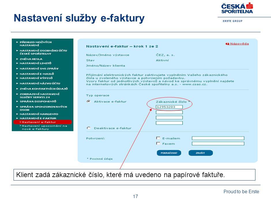 E R S T E G R O U P Proud to be Erste 17 Nastavení služby e-faktury Klient zadá zákaznické číslo, které má uvedeno na papírové faktuře.