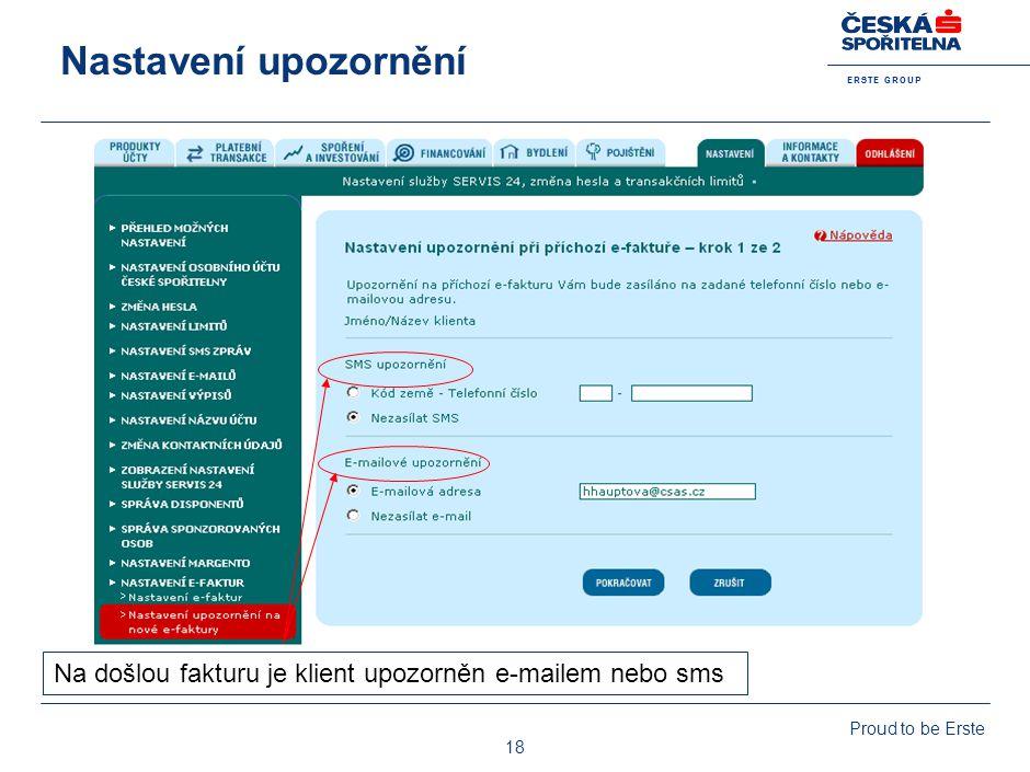 E R S T E G R O U P Proud to be Erste 18 Nastavení upozornění Na došlou fakturu je klient upozorněn e-mailem nebo sms