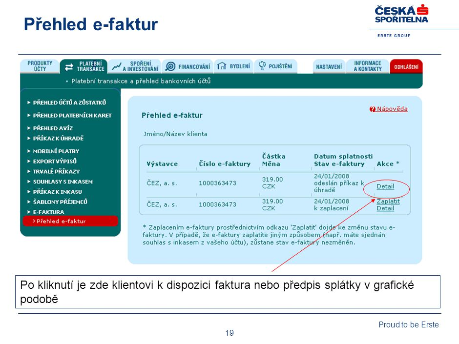 E R S T E G R O U P Proud to be Erste 19 Přehled e-faktur Po kliknutí je zde klientovi k dispozici faktura nebo předpis splátky v grafické podobě