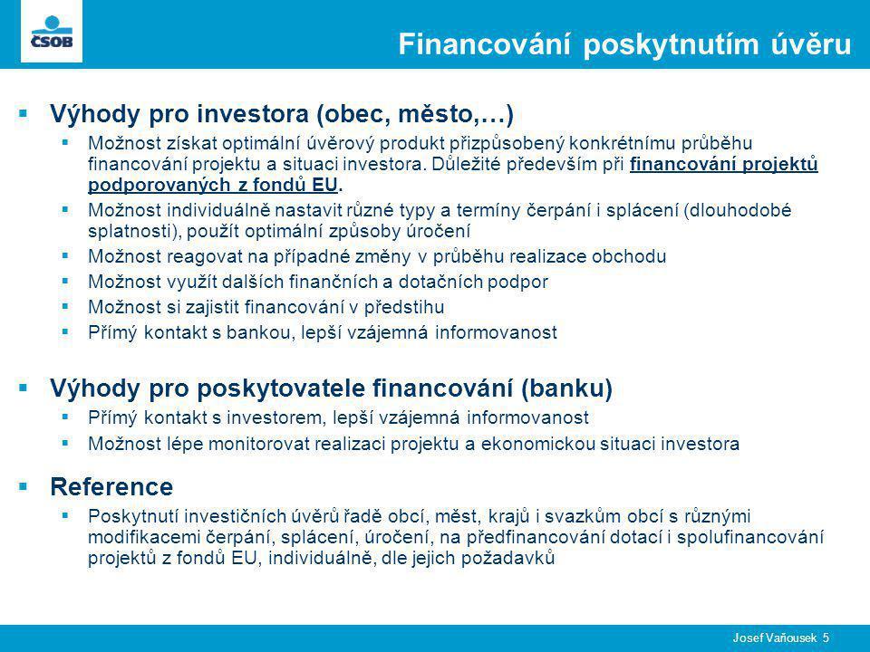 Josef Vaňousek 5 Financování poskytnutím úvěru  Výhody pro investora (obec, město,…)  Možnost získat optimální úvěrový produkt přizpůsobený konkrétnímu průběhu financování projektu a situaci investora.