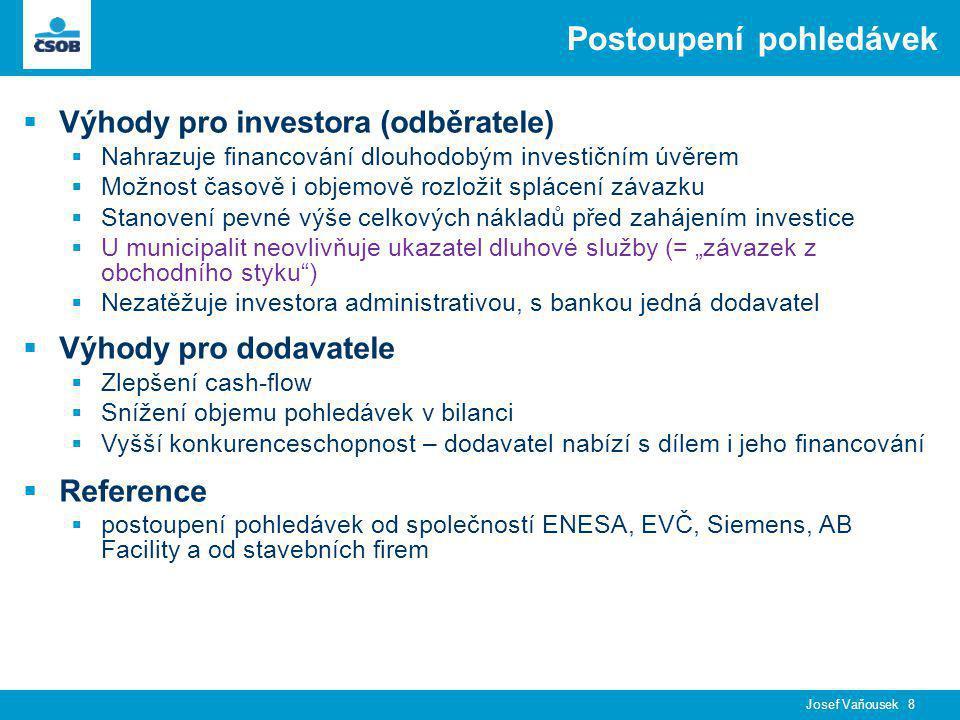 """Josef Vaňousek 8 Postoupení pohledávek  Výhody pro investora (odběratele)  Nahrazuje financování dlouhodobým investičním úvěrem  Možnost časově i objemově rozložit splácení závazku  Stanovení pevné výše celkových nákladů před zahájením investice  U municipalit neovlivňuje ukazatel dluhové služby (= """"závazek z obchodního styku )  Nezatěžuje investora administrativou, s bankou jedná dodavatel  Výhody pro dodavatele  Zlepšení cash-flow  Snížení objemu pohledávek v bilanci  Vyšší konkurenceschopnost – dodavatel nabízí s dílem i jeho financování  Reference  postoupení pohledávek od společností ENESA, EVČ, Siemens, AB Facility a od stavebních firem"""