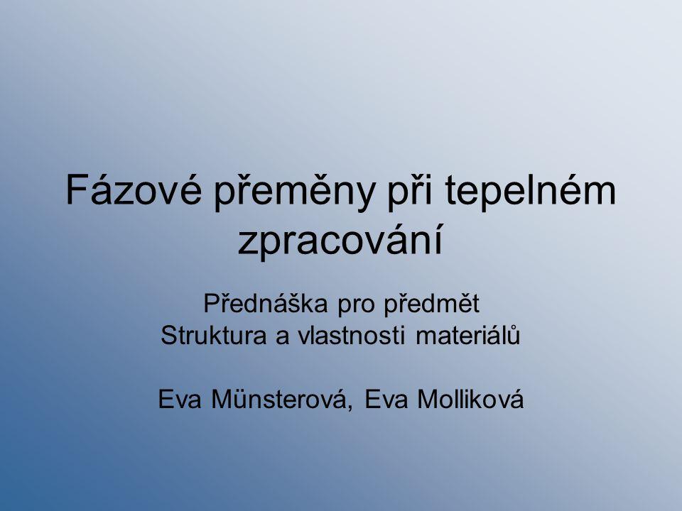 Fázové přeměny při tepelném zpracování Přednáška pro předmět Struktura a vlastnosti materiálů Eva Münsterová, Eva Molliková