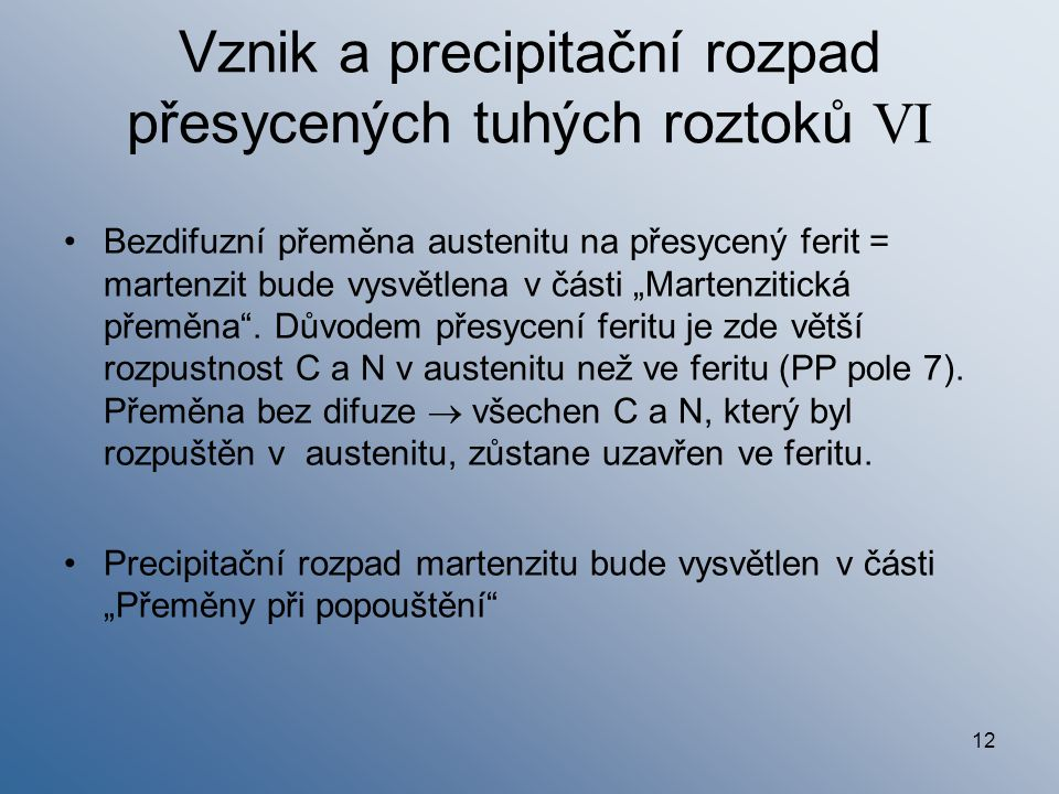 """12 Vznik a precipitační rozpad přesycených tuhých roztoků VI Bezdifuzní přeměna austenitu na přesycený ferit = martenzit bude vysvětlena v části """"Mart"""