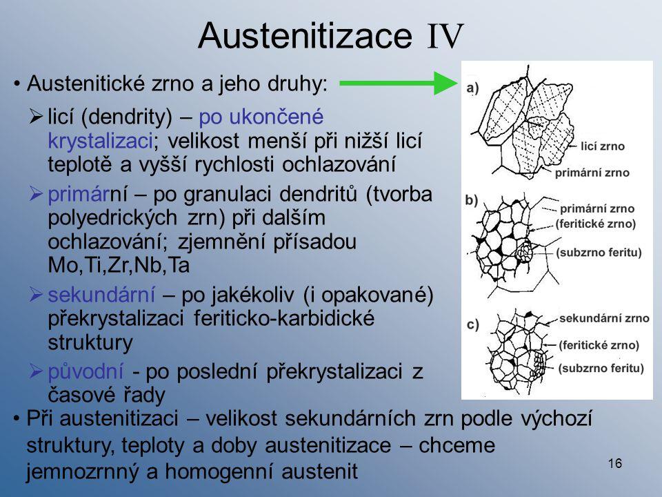 16 Austenitizace IV Austenitické zrno a jeho druhy: Při austenitizaci – velikost sekundárních zrn podle výchozí struktury, teploty a doby austenitizac