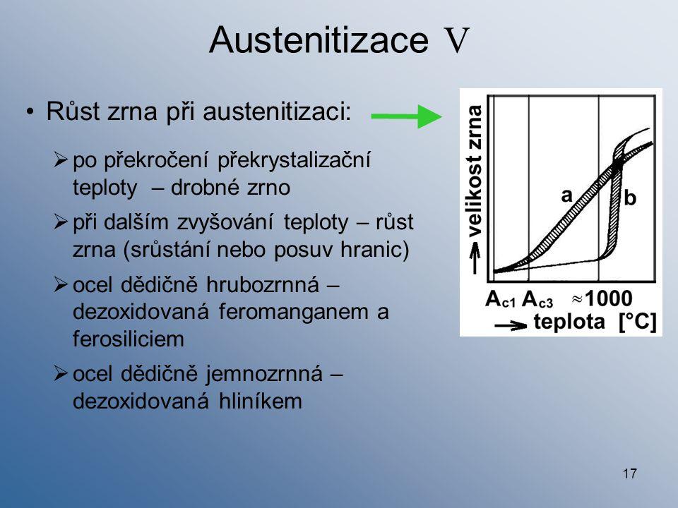 17 Austenitizace V Růst zrna při austenitizaci:  po překročení překrystalizační teploty – drobné zrno  při dalším zvyšování teploty – růst zrna (srů