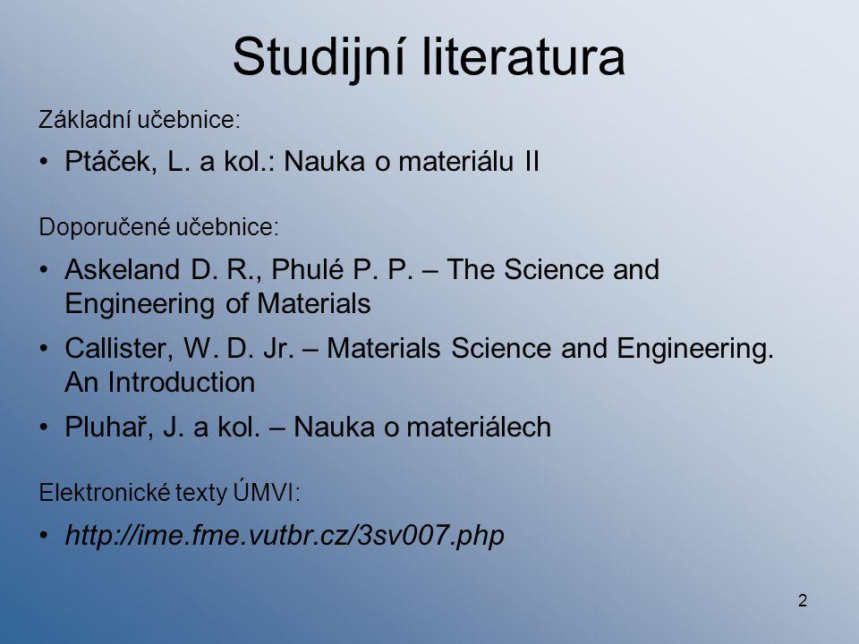 2 Studijní literatura Základní učebnice: Ptáček, L. a kol.: Nauka o materiálu II Doporučené učebnice: Askeland D. R., Phulé P. P. – The Science and En