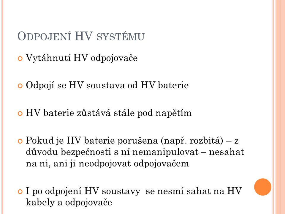 O DPOJENÍ HV SYSTÉMU Vytáhnutí HV odpojovače Odpojí se HV soustava od HV baterie HV baterie zůstává stále pod napětím Pokud je HV baterie porušena (na