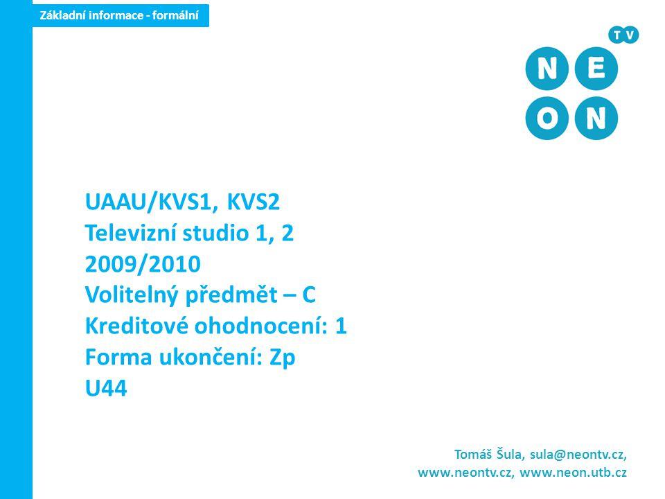 Základní informace - formální Tomáš Šula, sula@neontv.cz, www.neontv.cz, www.neon.utb.cz UAAU/KVS1, KVS2 Televizní studio 1, 2 2009/2010 Volitelný předmět – C Kreditové ohodnocení: 1 Forma ukončení: Zp U44