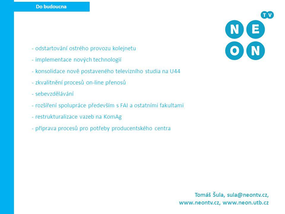 Do budoucna Tomáš Šula, sula@neontv.cz, www.neontv.cz, www.neon.utb.cz - odstartování ostrého provozu kolejnetu - implementace nových technologií - konsolidace nově postaveného televizního studia na U44 - zkvalitnění procesů on-line přenosů - sebevzdělávání - rozšíření spolupráce především s FAI a ostatními fakultami - restrukturalizace vazeb na KomAg - příprava procesů pro potřeby producentského centra