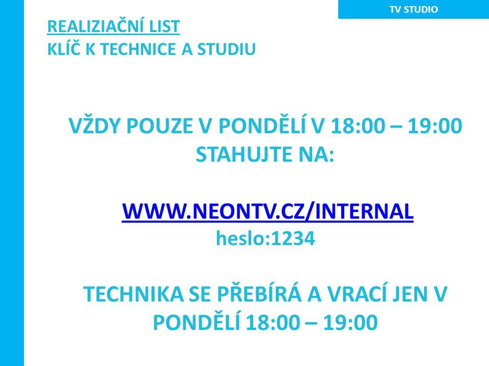 REALIZIAČNÍ LIST KLÍČ K TECHNICE A STUDIU VŽDY POUZE V PONDĚLÍ V 18:00 – 19:00 STAHUJTE NA: WWW.NEONTV.CZ/INTERNAL heslo:1234 TECHNIKA SE PŘEBÍRÁ A VRACÍ JEN V PONDĚLÍ 18:00 – 19:00 TV STUDIO