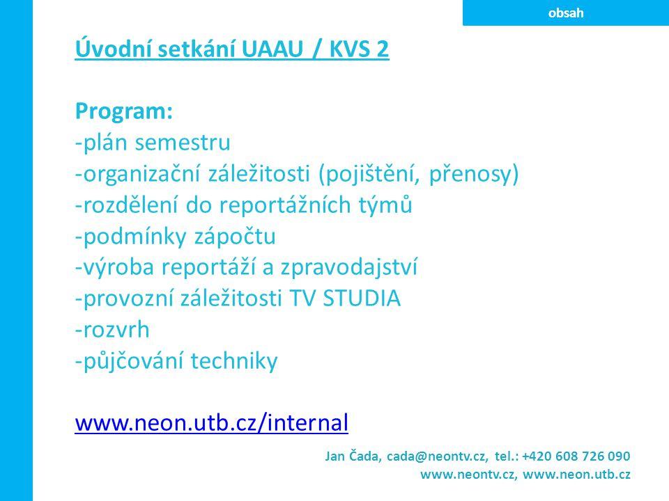 Úvodní setkání UAAU / KVS 2 Program: -plán semestru -organizační záležitosti (pojištění, přenosy) -rozdělení do reportážních týmů -podmínky zápočtu -výroba reportáží a zpravodajství -provozní záležitosti TV STUDIA -rozvrh -půjčování techniky www.neon.utb.cz/internal Jan Čada, cada@neontv.cz, tel.: +420 608 726 090 www.neontv.cz, www.neon.utb.cz obsah