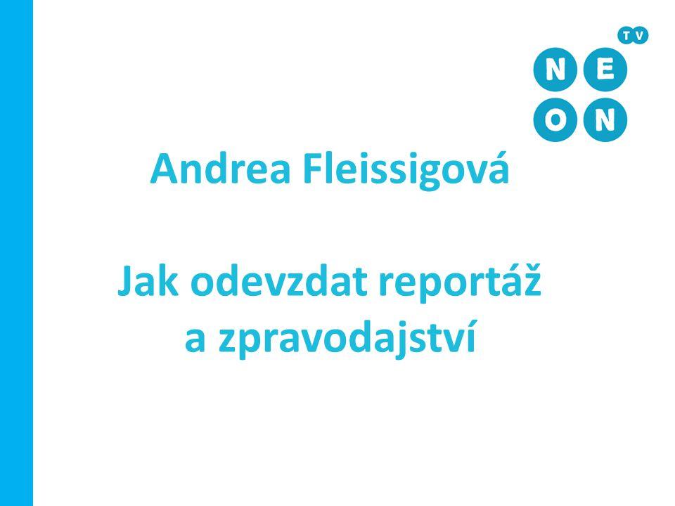Andrea Fleissigová Jak odevzdat reportáž a zpravodajství