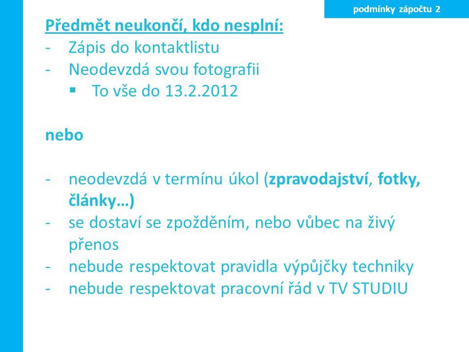 Předmět neukončí, kdo nesplní: -Zápis do kontaktlistu -Neodevzdá svou fotografii  To vše do 13.2.2012 nebo -neodevzdá v termínu úkol (zpravodajství, fotky, články…) -se dostaví se zpožděním, nebo vůbec na živý přenos -nebude respektovat pravidla výpůjčky techniky -nebude respektovat pracovní řád v TV STUDIU podmínky zápočtu 2