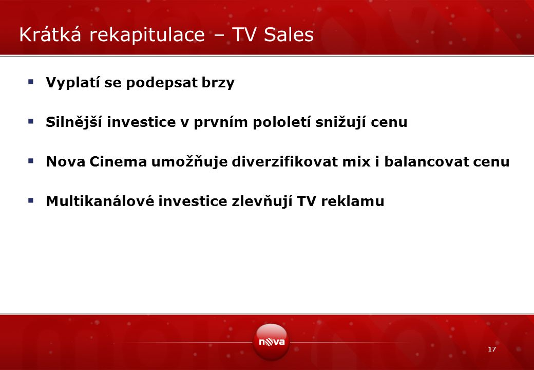 17 Krátká rekapitulace – TV Sales  Vyplatí se podepsat brzy  Silnější investice v prvním pololetí snižují cenu  Nova Cinema umožňuje diverzifikovat