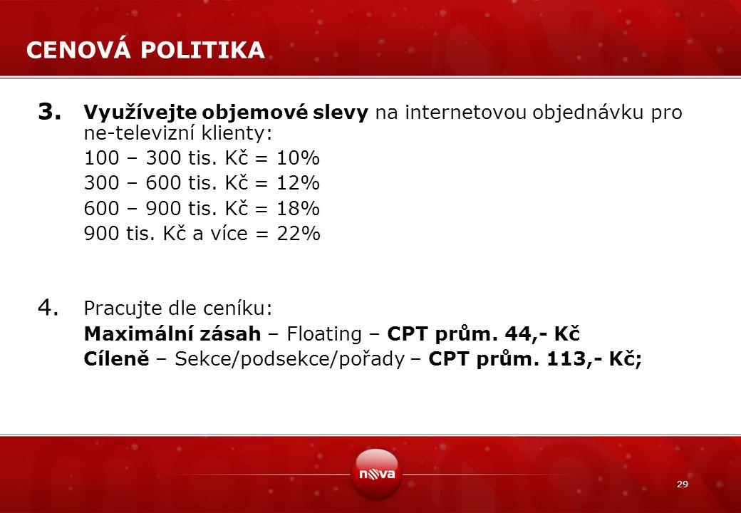 29 CENOVÁ POLITIKA 3. Využívejte objemové slevy na internetovou objednávku pro ne-televizní klienty: 100 – 300 tis. Kč = 10% 300 – 600 tis. Kč = 12% 6
