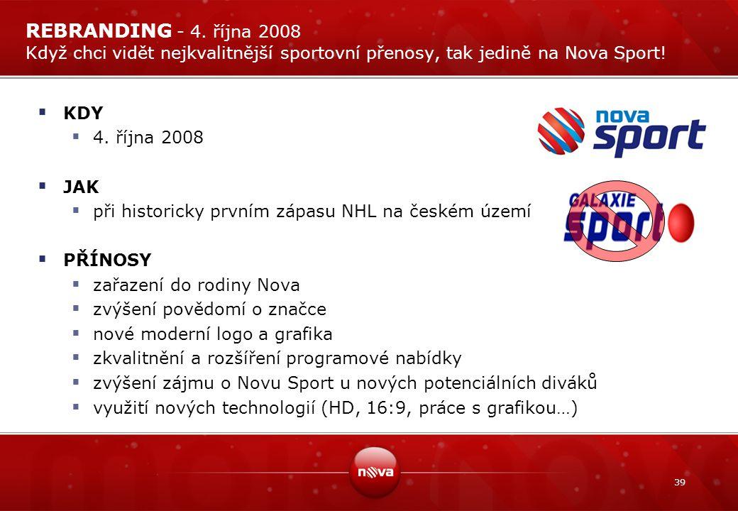 39 REBRANDING - 4. října 2008 Když chci vidět nejkvalitnější sportovní přenosy, tak jedině na Nova Sport!  KDY  4. října 2008  JAK  při historicky