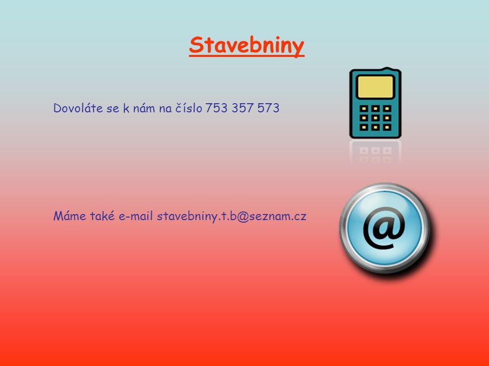 Dovoláte se k nám na číslo 753 357 573 Máme také e-mail stavebniny.t.b @ seznam.cz