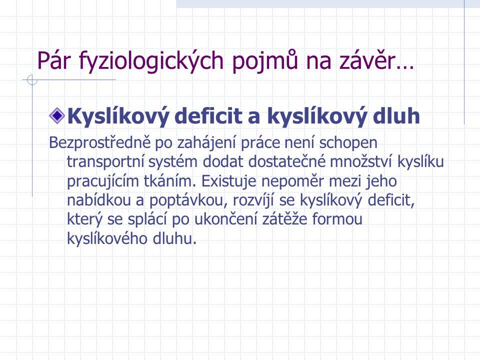 Pár fyziologických pojmů na závěr… Kyslíkový deficit a kyslíkový dluh Bezprostředně po zahájení práce není schopen transportní systém dodat dostatečné množství kyslíku pracujícím tkáním.