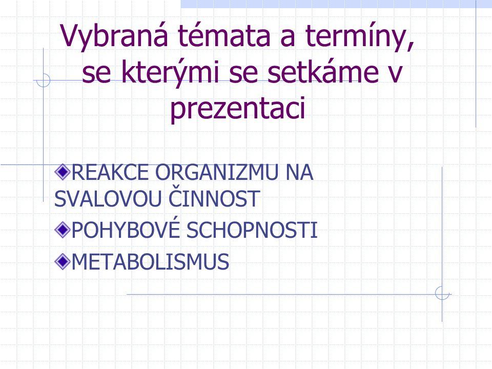 Vybraná témata a termíny, se kterými se setkáme v prezentaci REAKCE ORGANIZMU NA SVALOVOU ČINNOST POHYBOVÉ SCHOPNOSTI METABOLISMUS