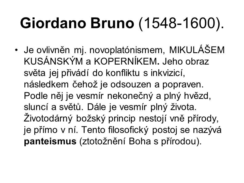 Giordano Bruno (1548-1600). Je ovlivněn mj. novoplatónismem, MIKULÁŠEM KUSÁNSKÝM a KOPERNÍKEM. Jeho obraz světa jej přivádí do konfliktu s inkvizicí,
