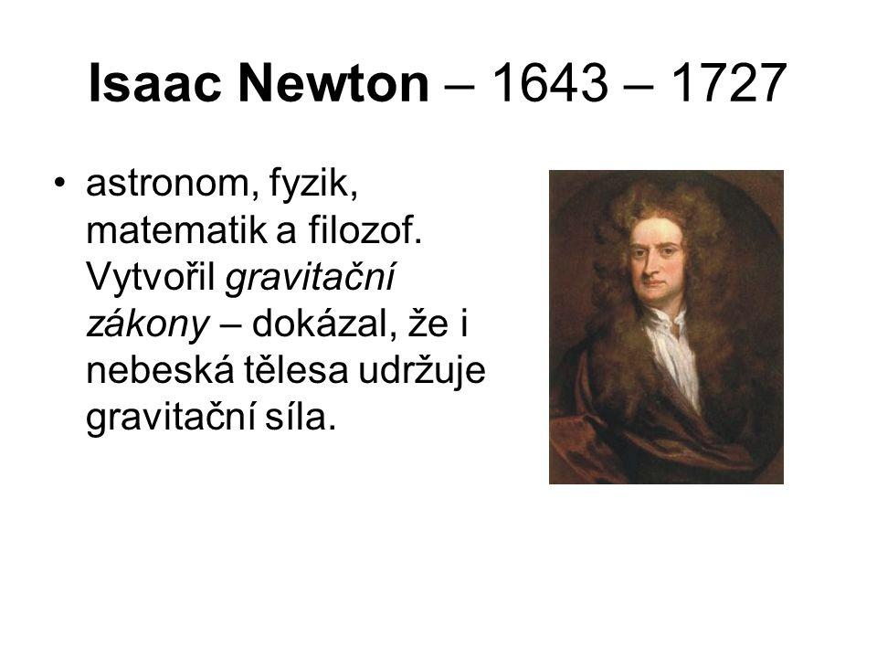 Isaac Newton – 1643 – 1727 astronom, fyzik, matematik a filozof. Vytvořil gravitační zákony – dokázal, že i nebeská tělesa udržuje gravitační síla.