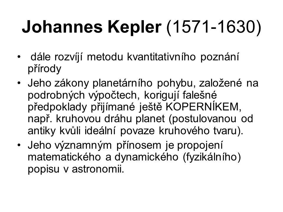 Johannes Kepler (1571-1630) dále rozvíjí metodu kvantitativního poznání přírody Jeho zákony planetárního pohybu, založené na podrobných výpočtech, kor
