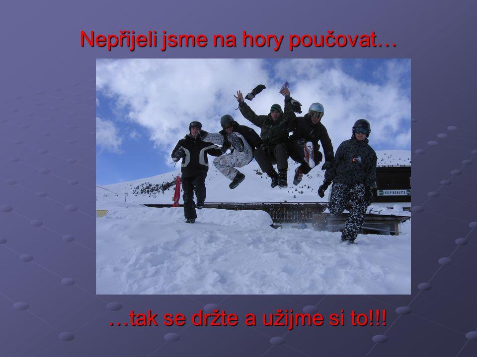 Nepřijeli jsme na hory poučovat… …tak se držte a užijme si to!!!