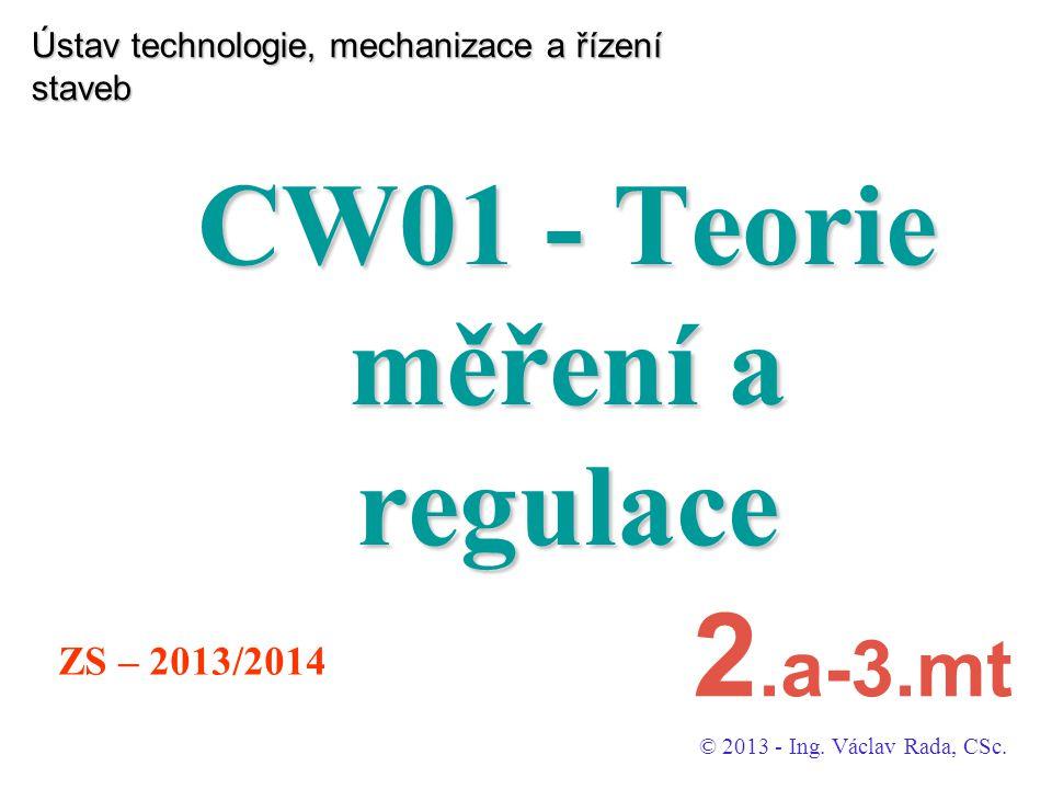 Ústav technologie, mechanizace a řízení staveb CW01 - Teorie měření a regulace © 2013 - Ing. Václav Rada, CSc. ZS – 2013/2014 2.a-3.mt