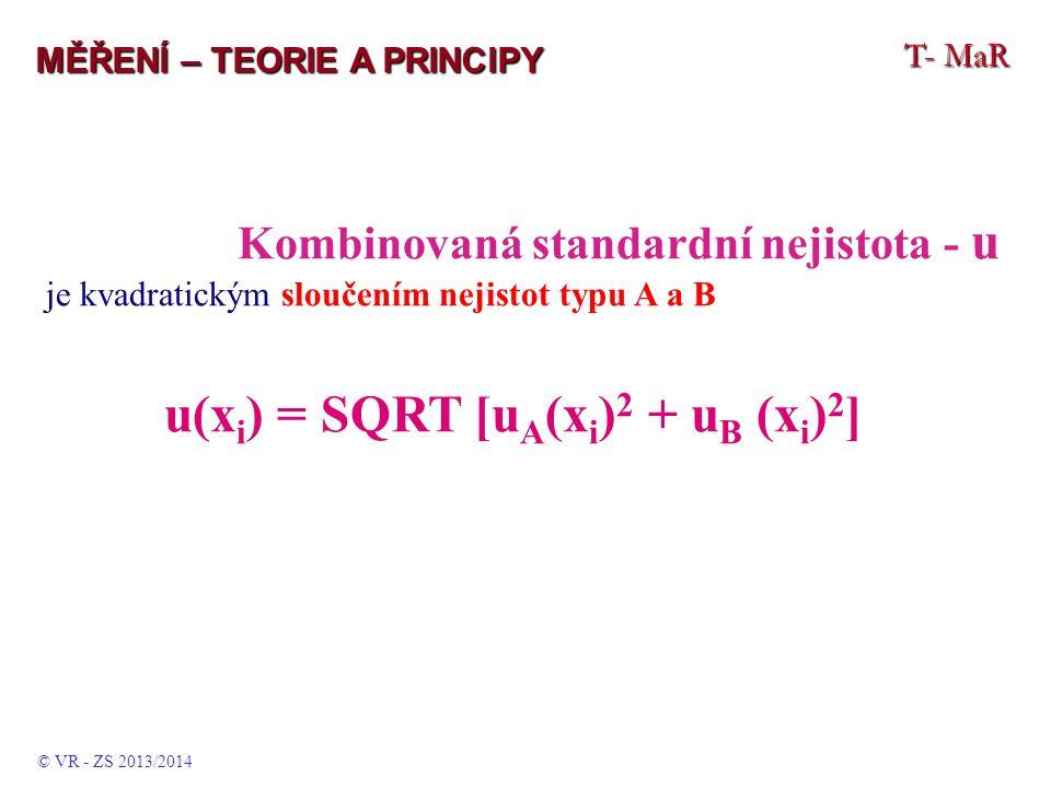 T- MaR MĚŘENÍ – TEORIE A PRINCIPY Kombinovaná standardní nejistota - u je kvadratickým sloučením nejistot typu A a B u(x i ) = SQRT [u A (x i ) 2 + u B (x i ) 2 ] © VR - ZS 2013/2014